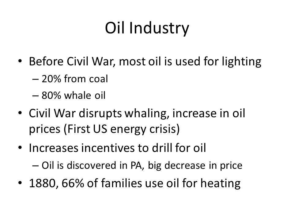 Oil Industry Before Civil War, most oil is used for lighting – 20% from coal – 80% whale oil Civil War disrupts whaling, increase in oil prices (First