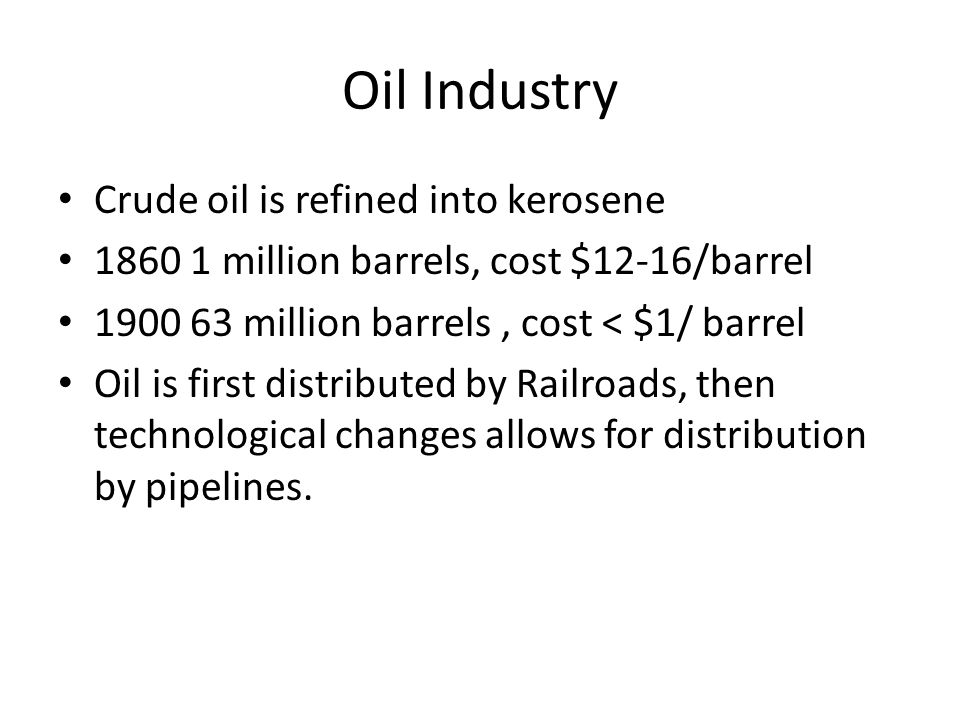 Oil Industry Crude oil is refined into kerosene 1860 1 million barrels, cost $12-16/barrel 1900 63 million barrels, cost < $1/ barrel Oil is first dis