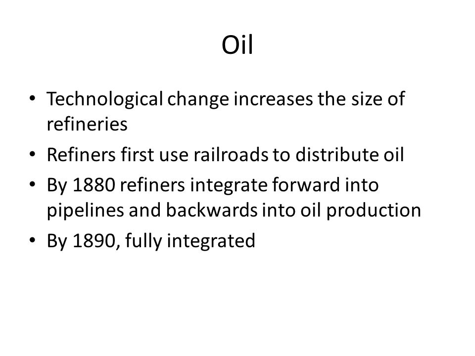 Oil Technological change increases the size of refineries Refiners first use railroads to distribute oil By 1880 refiners integrate forward into pipel