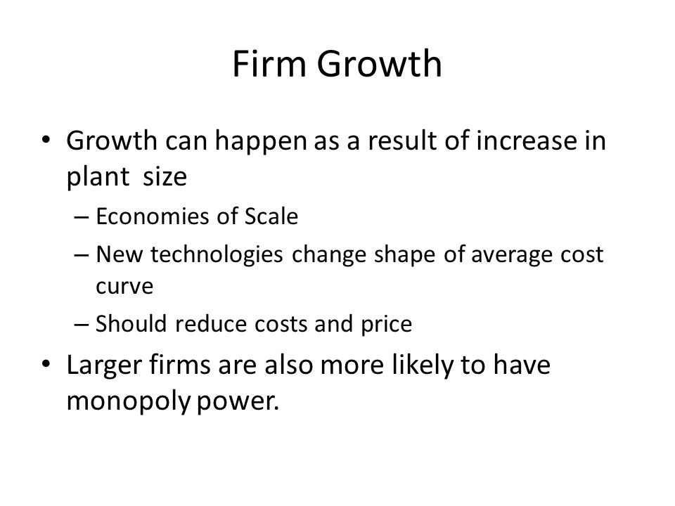 Firm Growth Growth can happen as a result of increase in plant size – Economies of Scale – New technologies change shape of average cost curve – Shoul