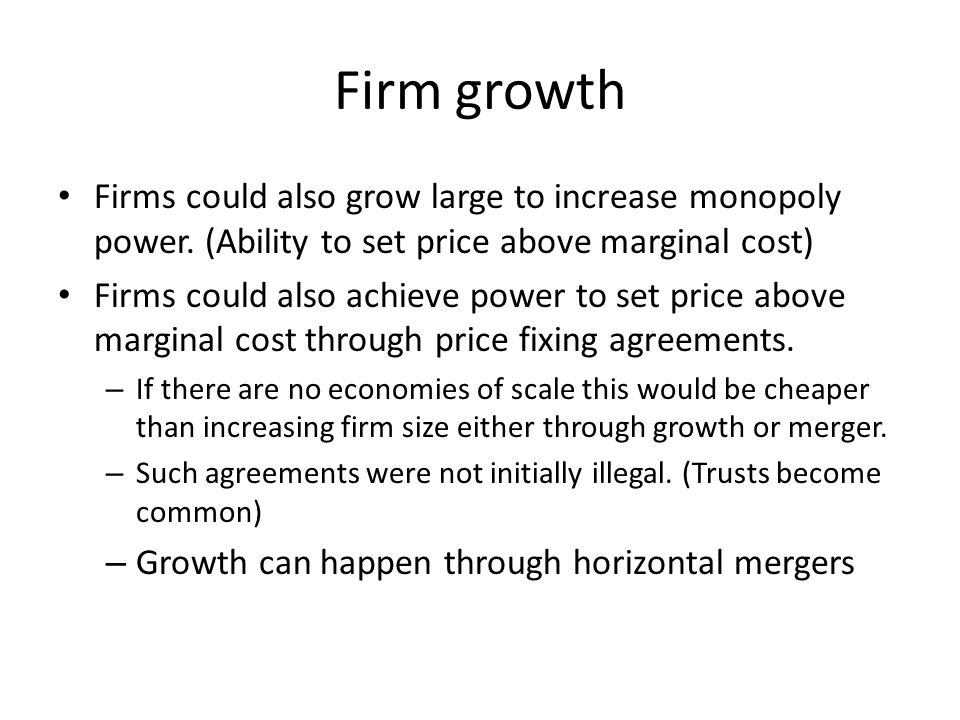 Firm growth Firms could also grow large to increase monopoly power. (Ability to set price above marginal cost) Firms could also achieve power to set p