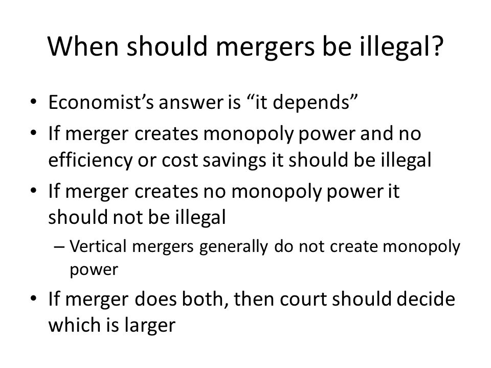 When should mergers be illegal? Economists answer is it depends If merger creates monopoly power and no efficiency or cost savings it should be illega