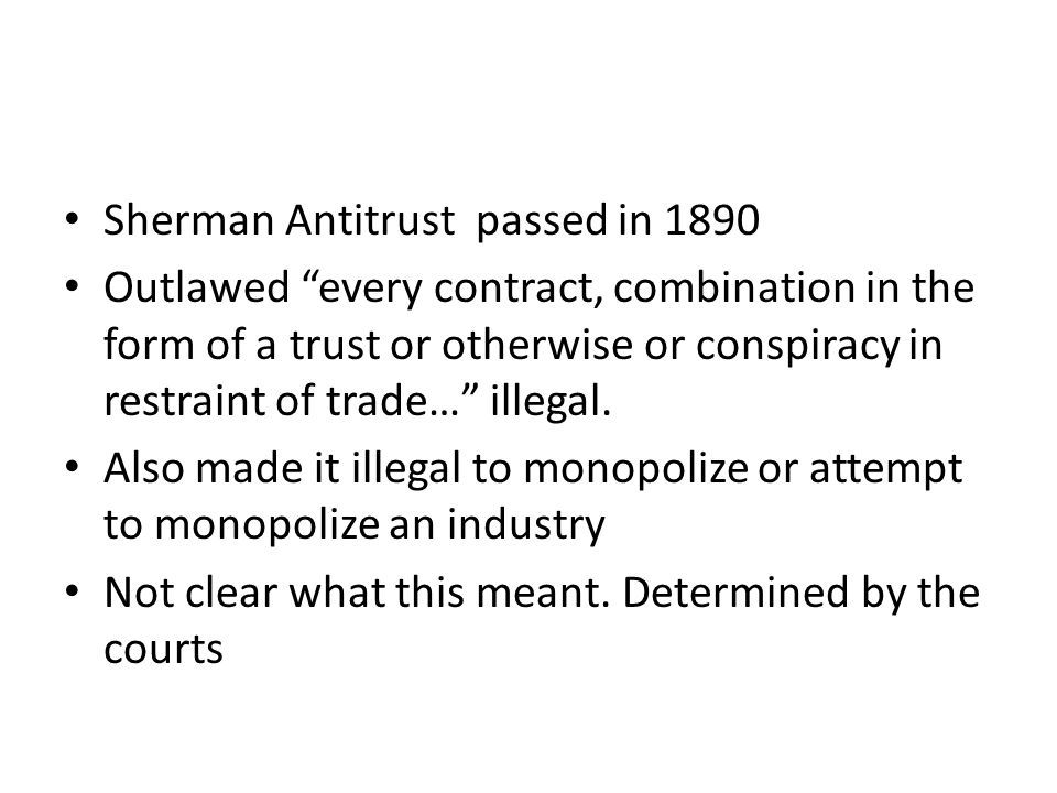 Sherman Antitrust passed in 1890 Outlawed every contract, combination in the form of a trust or otherwise or conspiracy in restraint of trade… illegal