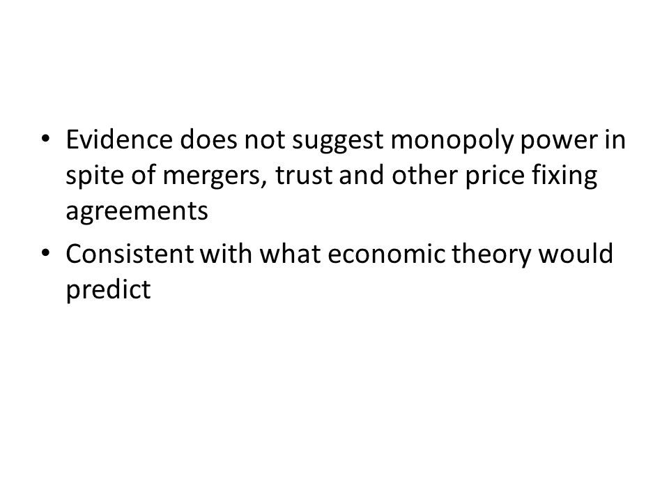 Evidence does not suggest monopoly power in spite of mergers, trust and other price fixing agreements Consistent with what economic theory would predi