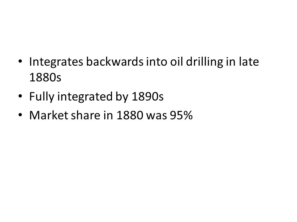 Integrates backwards into oil drilling in late 1880s Fully integrated by 1890s Market share in 1880 was 95%