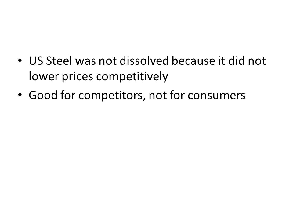 US Steel was not dissolved because it did not lower prices competitively Good for competitors, not for consumers