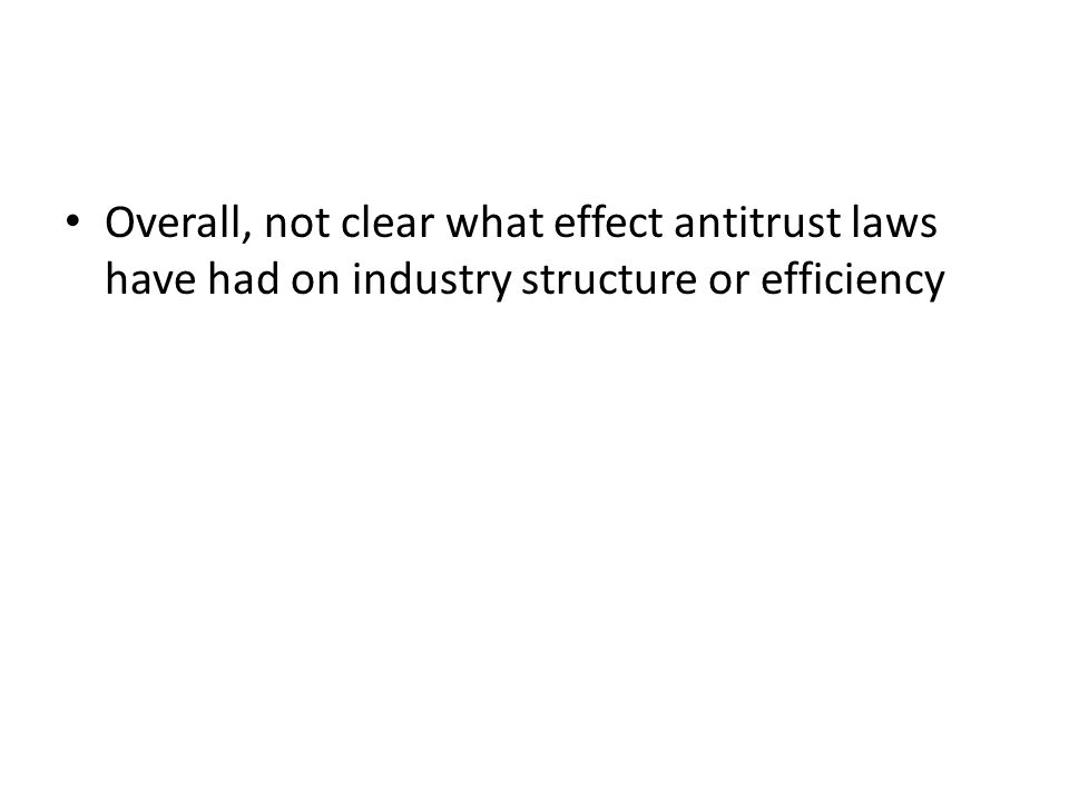 Overall, not clear what effect antitrust laws have had on industry structure or efficiency