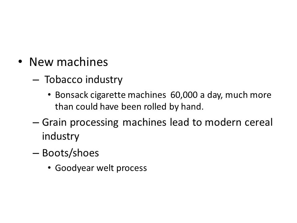 New machines – Tobacco industry Bonsack cigarette machines 60,000 a day, much more than could have been rolled by hand. – Grain processing machines le