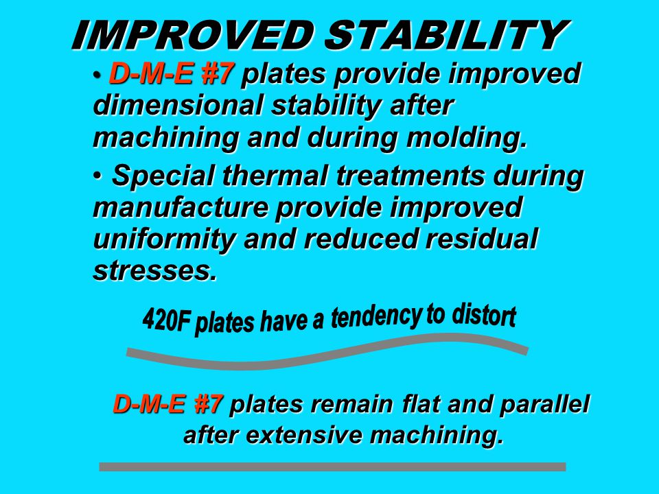 IMPROVED STABILITY D-M-E #7 plates provide improved dimensional stability after machining and during molding. D-M-E #7 plates provide improved dimensi