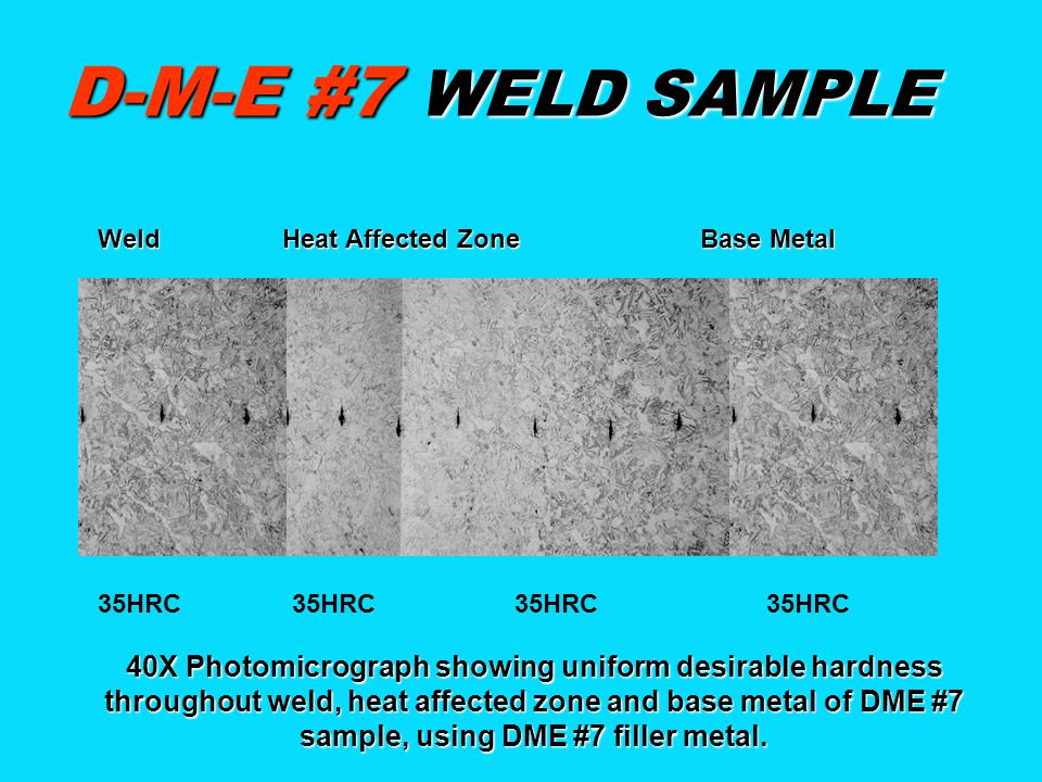 D-M-E #7 WELD SAMPLE 35HRC 35HRC 40X Photomicrograph showing uniform desirable hardness throughout weld, heat affected zone and base metal of DME #7 sample, using DME #7 filler metal.