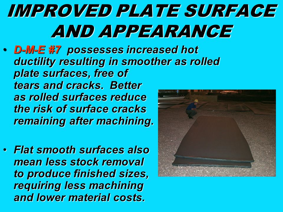 IMPROVED PLATE SURFACE AND APPEARANCE D-M-E #7 possesses increased hot ductility resulting in smoother as rolled plate surfaces, free of tears and cra
