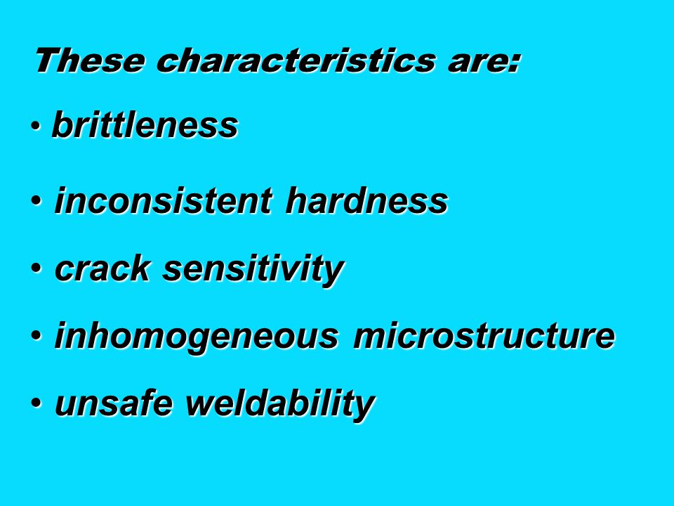 These characteristics are: brittleness brittleness inconsistent hardness inconsistent hardness crack sensitivity crack sensitivity inhomogeneous microstructure inhomogeneous microstructure unsafe weldability unsafe weldability