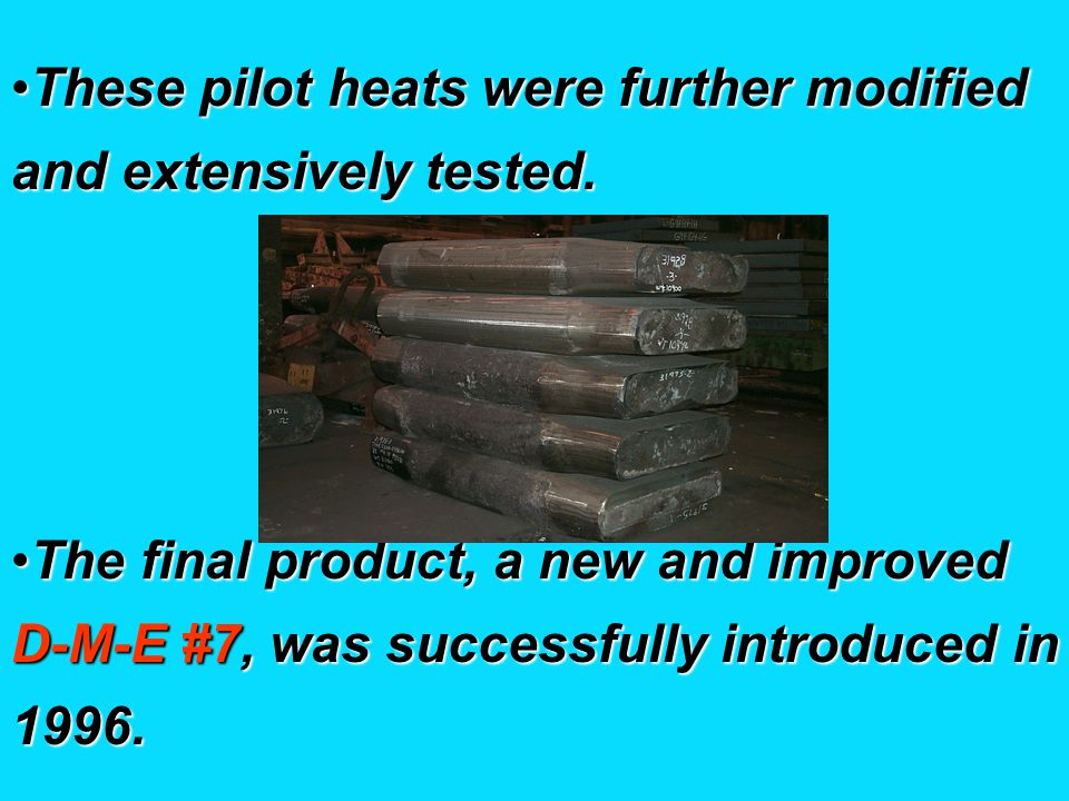 These pilot heats were further modified and extensively tested.These pilot heats were further modified and extensively tested.