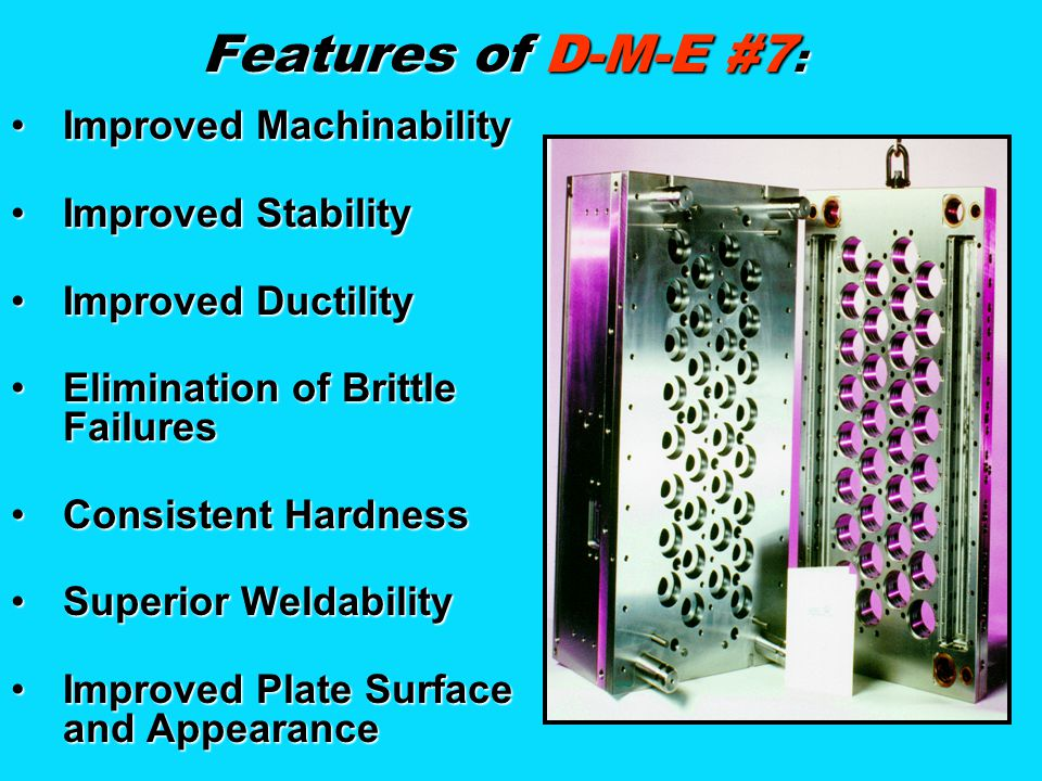 Features of D-M-E #7 : Improved MachinabilityImproved Machinability Improved StabilityImproved Stability Improved DuctilityImproved Ductility Eliminat