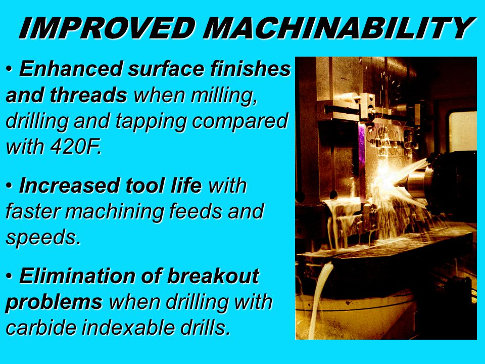 IMPROVED MACHINABILITY Enhanced surface finishes and threads when milling, drilling and tapping compared with 420F.