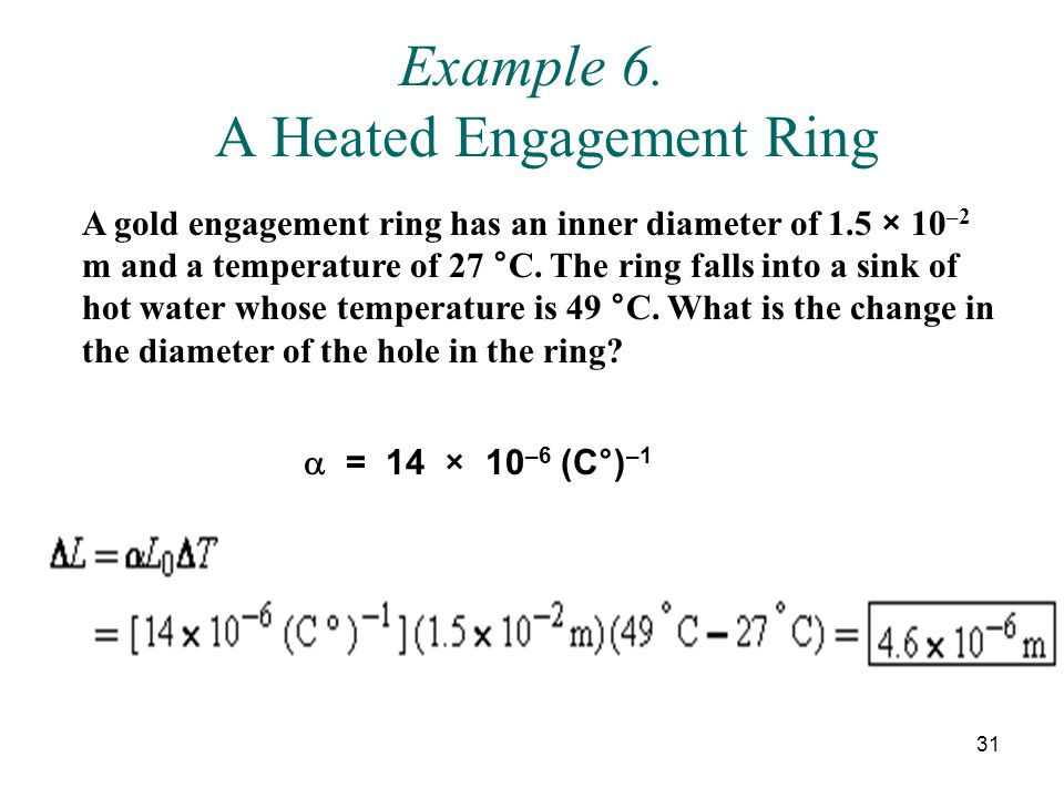 31 Example 6. A Heated Engagement Ring A gold engagement ring has an inner diameter of 1.5 × 10 –2 m and a temperature of 27 °C. The ring falls into a
