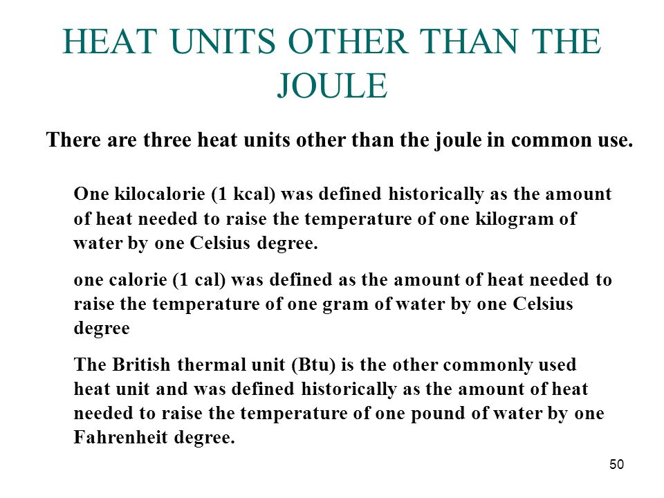 50 HEAT UNITS OTHER THAN THE JOULE There are three heat units other than the joule in common use. One kilocalorie (1 kcal) was defined historically as