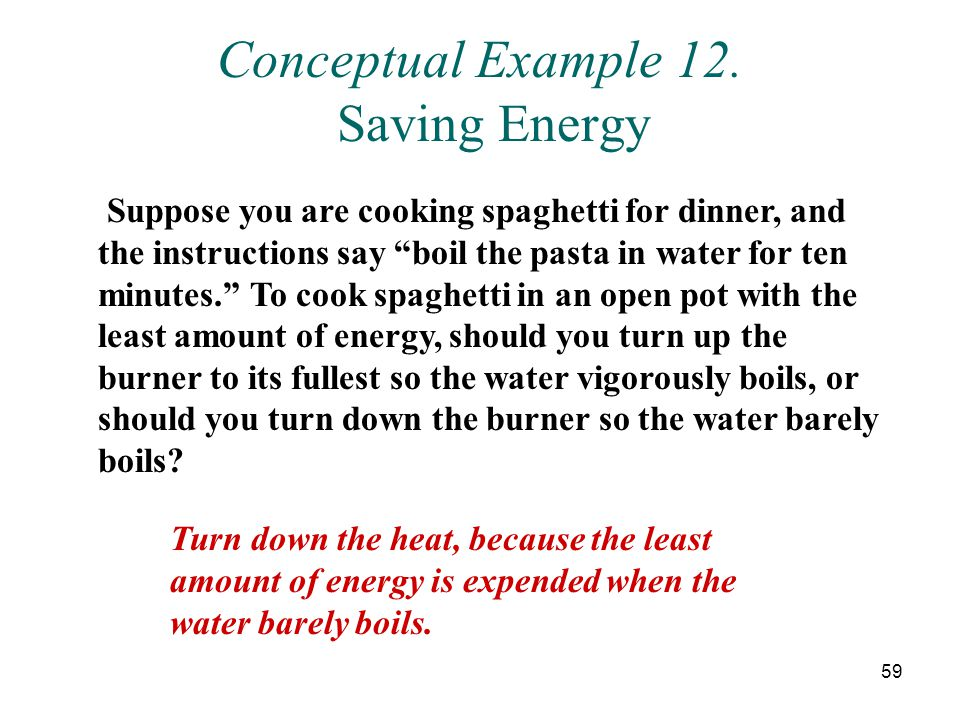 59 Conceptual Example 12. Saving Energy Suppose you are cooking spaghetti for dinner, and the instructions say boil the pasta in water for ten minutes