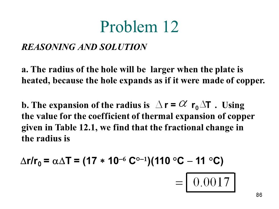 86 Problem 12 REASONING AND SOLUTION a. The radius of the hole will be larger when the plate is heated, because the hole expands as if it were made of