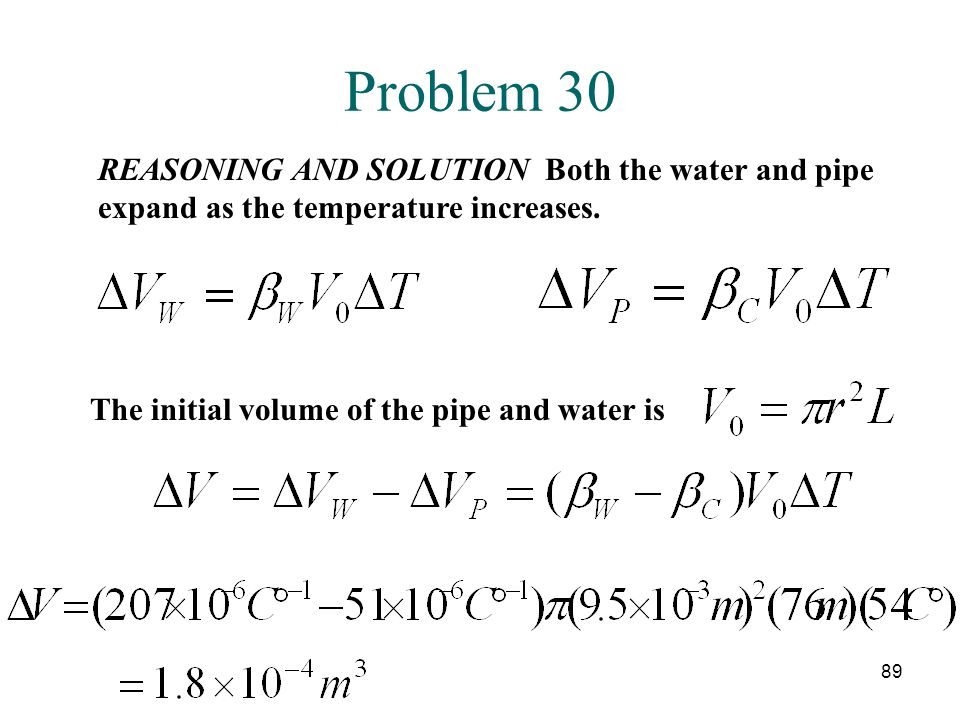 89 Problem 30 REASONING AND SOLUTION Both the water and pipe expand as the temperature increases. The initial volume of the pipe and water is