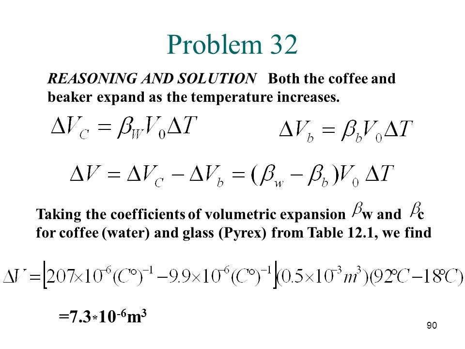 90 Problem 32 REASONING AND SOLUTION Both the coffee and beaker expand as the temperature increases. Taking the coefficients of volumetric expansion w