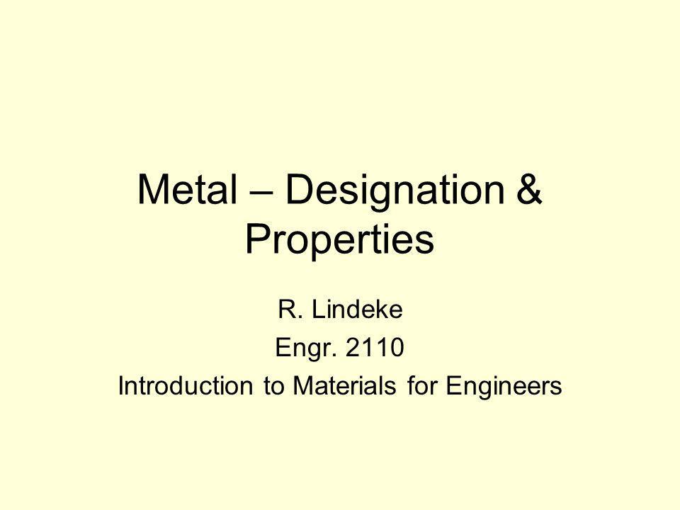 Metal – Designation & Properties R. Lindeke Engr. 2110 Introduction to Materials for Engineers