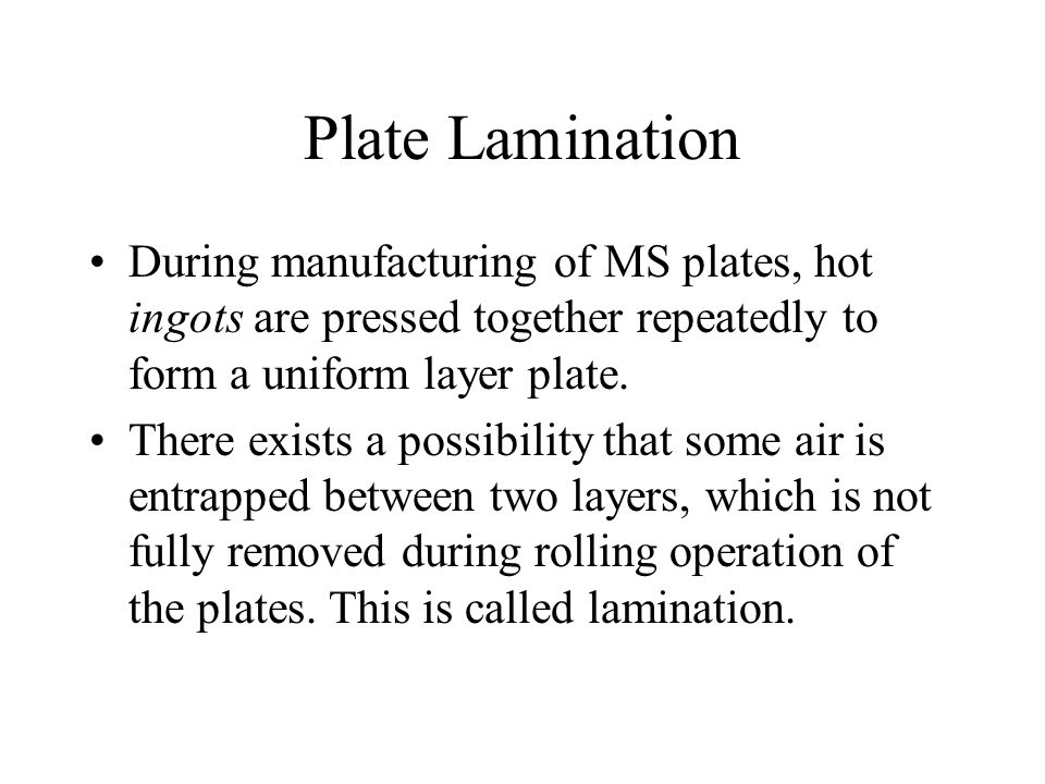 Plate Lamination During manufacturing of MS plates, hot ingots are pressed together repeatedly to form a uniform layer plate. There exists a possibili
