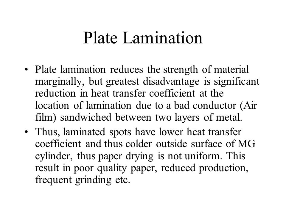 Plate Lamination Plate lamination reduces the strength of material marginally, but greatest disadvantage is significant reduction in heat transfer coe