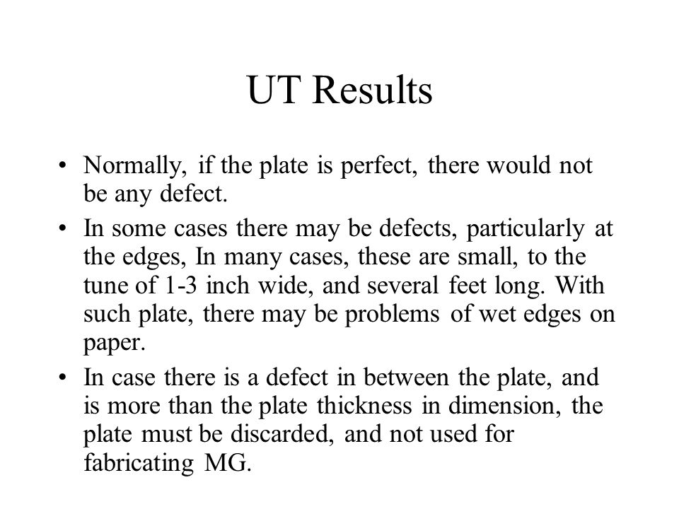 UT Results Normally, if the plate is perfect, there would not be any defect. In some cases there may be defects, particularly at the edges, In many ca