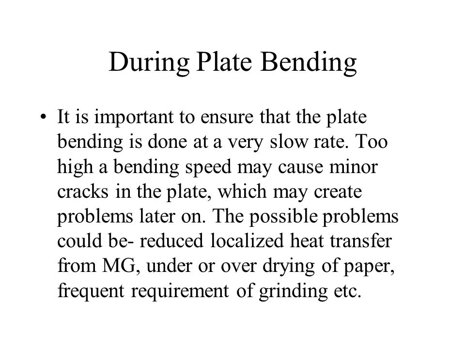 During Plate Bending It is important to ensure that the plate bending is done at a very slow rate. Too high a bending speed may cause minor cracks in