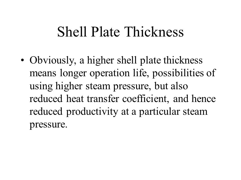 Shell Plate Thickness Obviously, a higher shell plate thickness means longer operation life, possibilities of using higher steam pressure, but also re