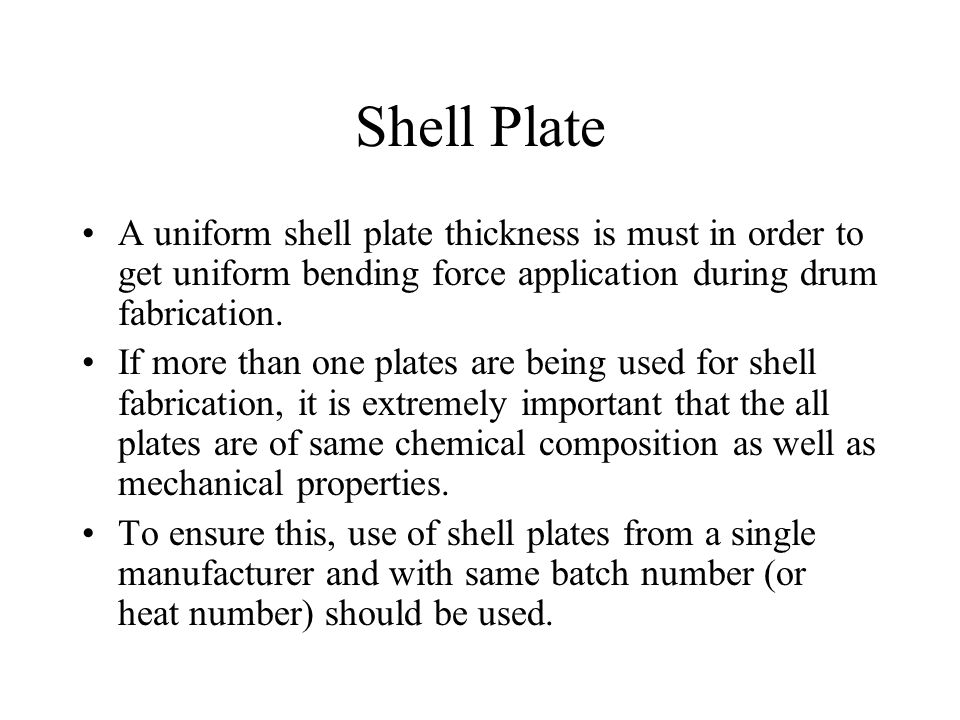 Shell Plate A uniform shell plate thickness is must in order to get uniform bending force application during drum fabrication. If more than one plates
