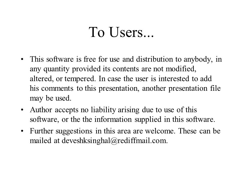 To Users... This software is free for use and distribution to anybody, in any quantity provided its contents are not modified, altered, or tempered. I