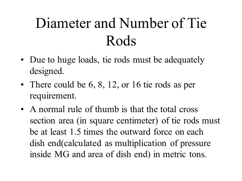 Diameter and Number of Tie Rods Due to huge loads, tie rods must be adequately designed. There could be 6, 8, 12, or 16 tie rods as per requirement. A