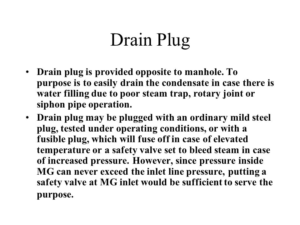 Drain Plug Drain plug is provided opposite to manhole. To purpose is to easily drain the condensate in case there is water filling due to poor steam t