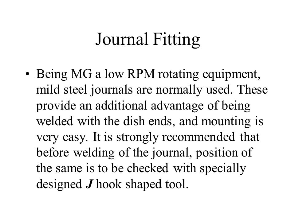 Journal Fitting Being MG a low RPM rotating equipment, mild steel journals are normally used. These provide an additional advantage of being welded wi