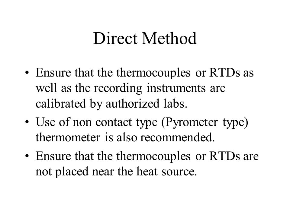 Direct Method Ensure that the thermocouples or RTDs as well as the recording instruments are calibrated by authorized labs. Use of non contact type (P