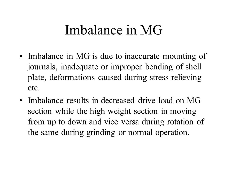 Imbalance in MG Imbalance in MG is due to inaccurate mounting of journals, inadequate or improper bending of shell plate, deformations caused during s