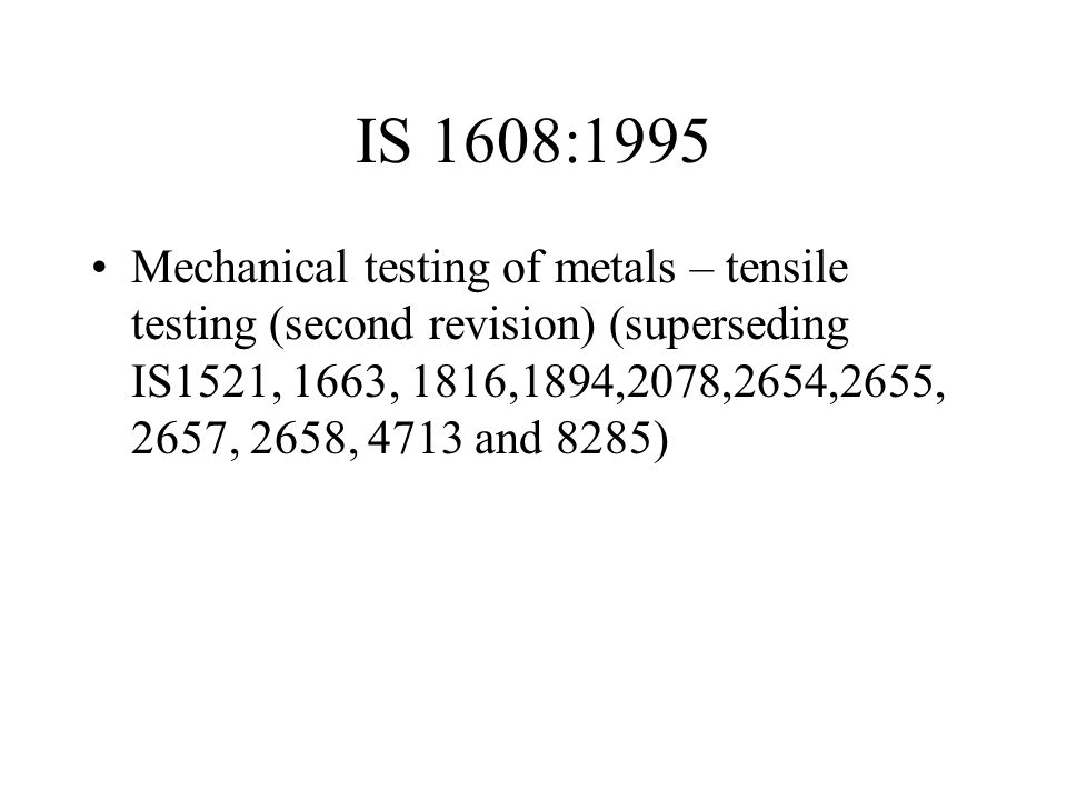 IS 1608:1995 Mechanical testing of metals – tensile testing (second revision) (superseding IS1521, 1663, 1816,1894,2078,2654,2655, 2657, 2658, 4713 an