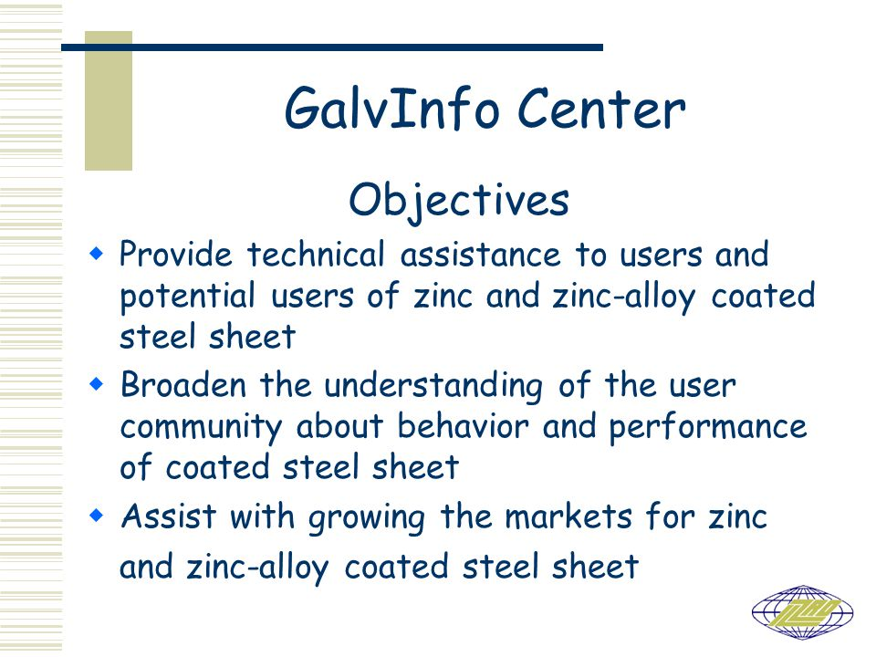 GalvInfo Center Objectives Provide technical assistance to users and potential users of zinc and zinc-alloy coated steel sheet Broaden the understanding of the user community about behavior and performance of coated steel sheet Assist with growing the markets for zinc and zinc-alloy coated steel sheet
