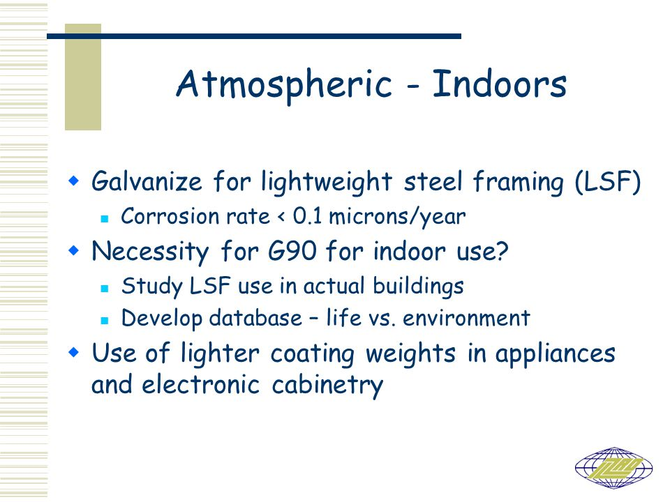 Atmospheric - Indoors Galvanize for lightweight steel framing (LSF) Corrosion rate < 0.1 microns/year Necessity for G90 for indoor use.