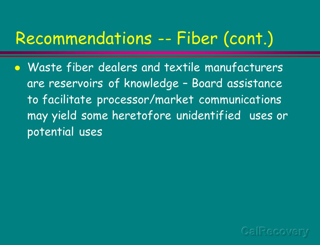 Recommendations -- Fiber (cont.) Waste fiber dealers and textile manufacturers are reservoirs of knowledge – Board assistance to facilitate processor/market communications may yield some heretofore unidentified uses or potential uses
