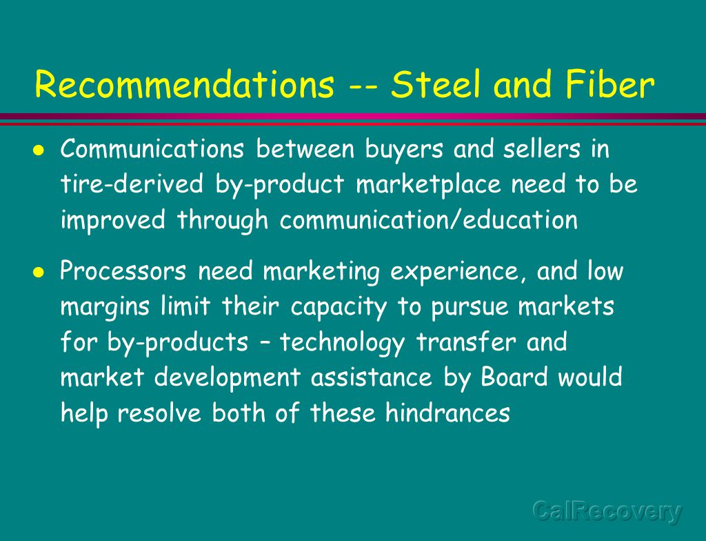 Recommendations -- Steel and Fiber Communications between buyers and sellers in tire-derived by-product marketplace need to be improved through communication/education Processors need marketing experience, and low margins limit their capacity to pursue markets for by-products – technology transfer and market development assistance by Board would help resolve both of these hindrances