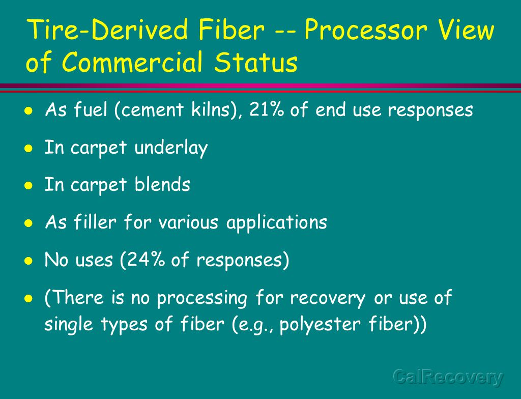 Tire-Derived Fiber -- Marketing Problems Mixed composition of resins Fibers too short and crimped for many potential applications Lack of material property data Lack of R&D to develop/evaluate potential uses Cost and level of performance of fiber cleaning systems are not well documented in literature