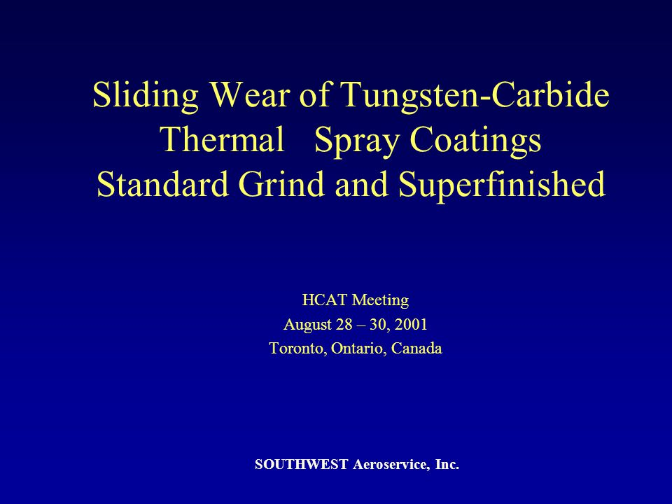 Sliding Wear of Tungsten-Carbide Thermal Spray Coatings Standard Grind and Superfinished HCAT Meeting August 28 – 30, 2001 Toronto, Ontario, Canada SO
