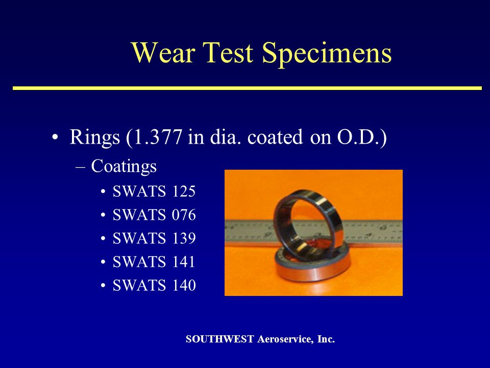 Wear Test Specimens Rings (1.377 in dia. coated on O.D.) –Coatings SWATS 125 SWATS 076 SWATS 139 SWATS 141 SWATS 140 SOUTHWEST Aeroservice, Inc.