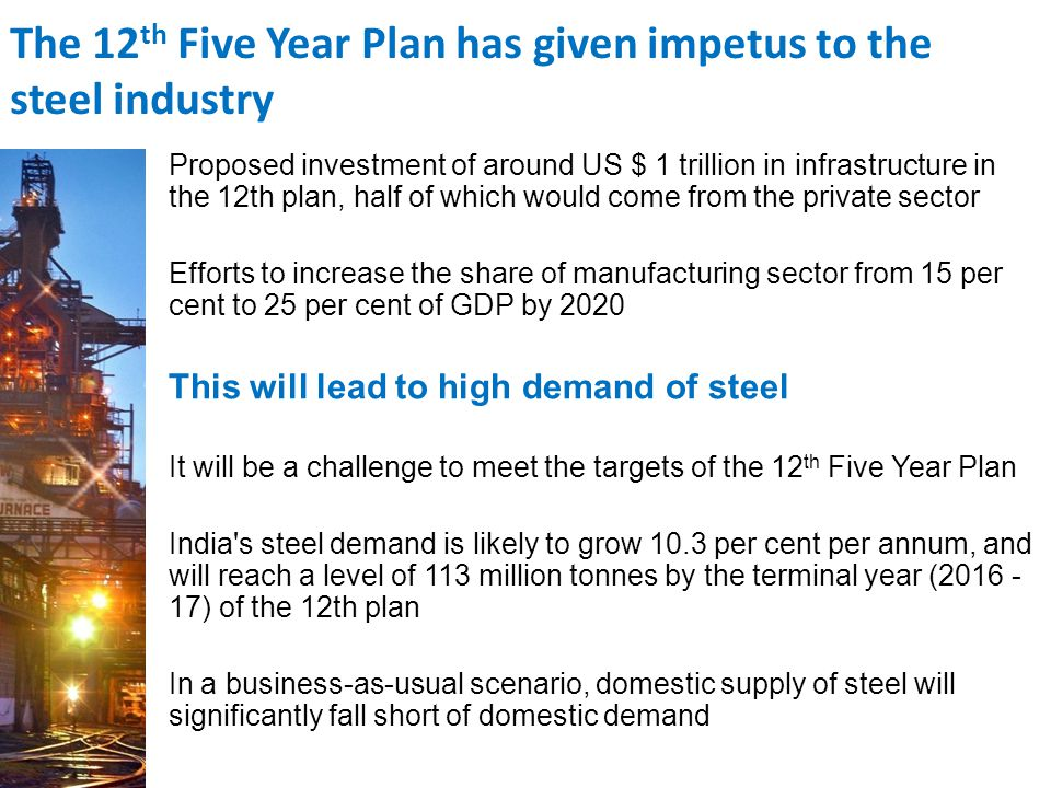 Proposed investment of around US $ 1 trillion in infrastructure in the 12th plan, half of which would come from the private sector Efforts to increase the share of manufacturing sector from 15 per cent to 25 per cent of GDP by 2020 This will lead to high demand of steel It will be a challenge to meet the targets of the 12 th Five Year Plan India s steel demand is likely to grow 10.3 per cent per annum, and will reach a level of 113 million tonnes by the terminal year ( ) of the 12th plan In a business-as-usual scenario, domestic supply of steel will significantly fall short of domestic demand The 12 th Five Year Plan has given impetus to the steel industry