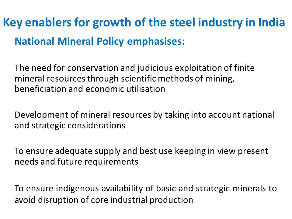 Key enablers for growth of the steel industry in India National Mineral Policy emphasises: The need for conservation and judicious exploitation of finite mineral resources through scientific methods of mining, beneficiation and economic utilisation Development of mineral resources by taking into account national and strategic considerations To ensure adequate supply and best use keeping in view present needs and future requirements To ensure indigenous availability of basic and strategic minerals to avoid disruption of core industrial production