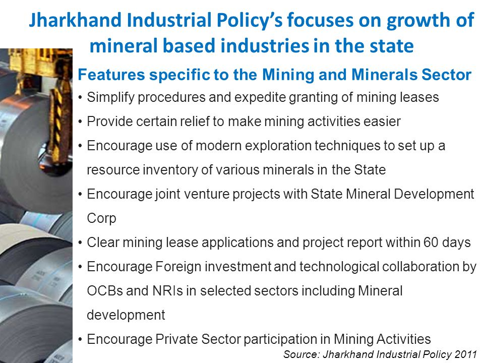 Features specific to the Mining and Minerals Sector Simplify procedures and expedite granting of mining leases Provide certain relief to make mining activities easier Encourage use of modern exploration techniques to set up a resource inventory of various minerals in the State Encourage joint venture projects with State Mineral Development Corp Clear mining lease applications and project report within 60 days Encourage Foreign investment and technological collaboration by OCBs and NRIs in selected sectors including Mineral development Encourage Private Sector participation in Mining Activities Jharkhand Industrial Policys focuses on growth of mineral based industries in the state Source: Jharkhand Industrial Policy 2011