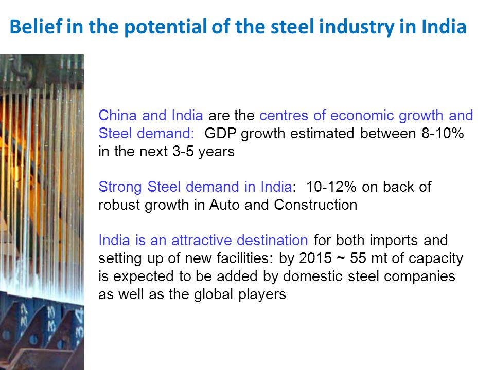 Steel is the backbone of the India Growth Story Indias per capita consumption is 30 kgs of steel Indias steel consumption is expected to reach 300 mtpa by 2025, it has set a production target of 110 mt by 2020 India needs one integrated steel plant every year, for next ten years to meet its demand To achieve its growth targets India will need steel